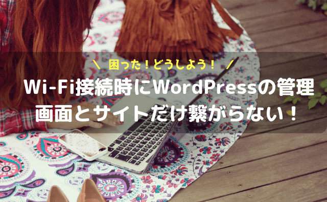 Wi-Fi接続時にWordPressの管理画面とサイトだけ繋がらない!